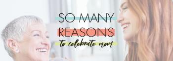 So Many Reasons to Celebrate Mom